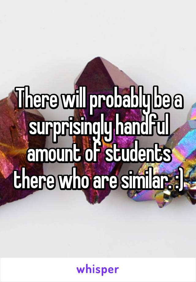 There will probably be a surprisingly handful amount of students there who are similar. :)