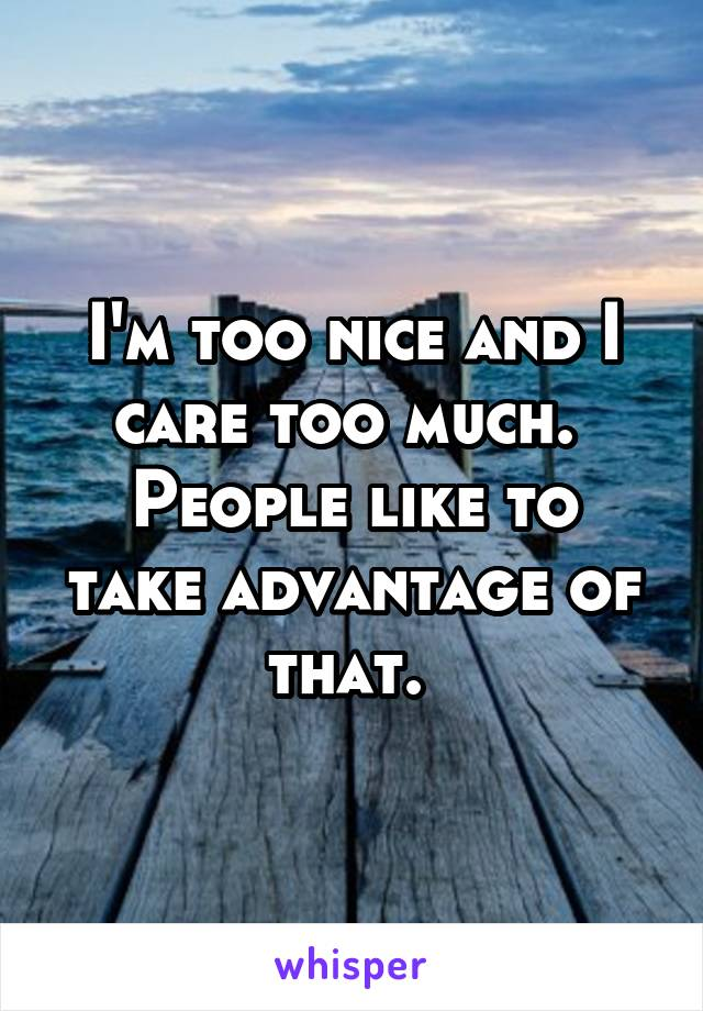 I'm too nice and I care too much.  People like to take advantage of that.