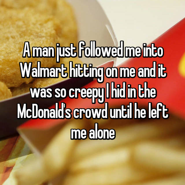 A man just followed me into Walmart hitting on me and it was so creepy I hid in the McDonald's crowd until he left me alone