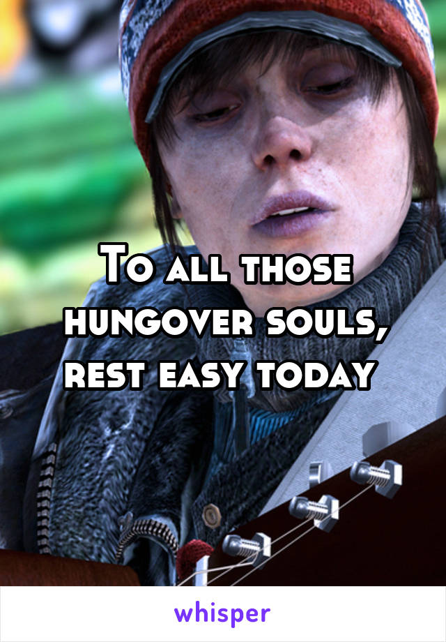 To all those hungover souls, rest easy today