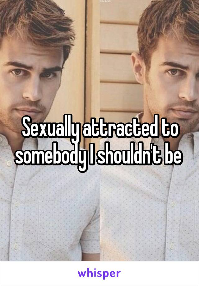 Sexually attracted to somebody I shouldn't be