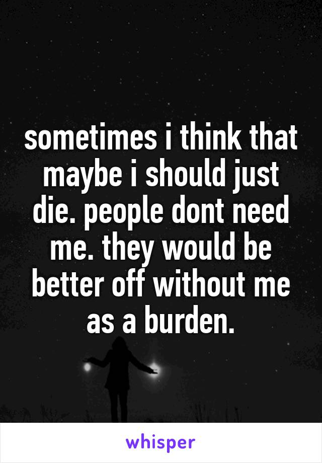 sometimes i think that maybe i should just die. people dont need me. they would be better off without me as a burden.