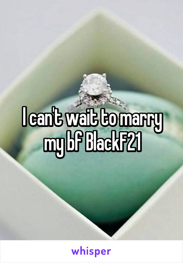 I can't wait to marry my bf BlackF21