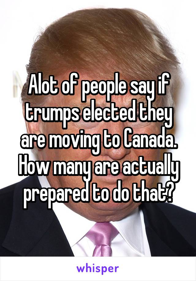 Alot of people say if trumps elected they are moving to Canada. How many are actually prepared to do that?