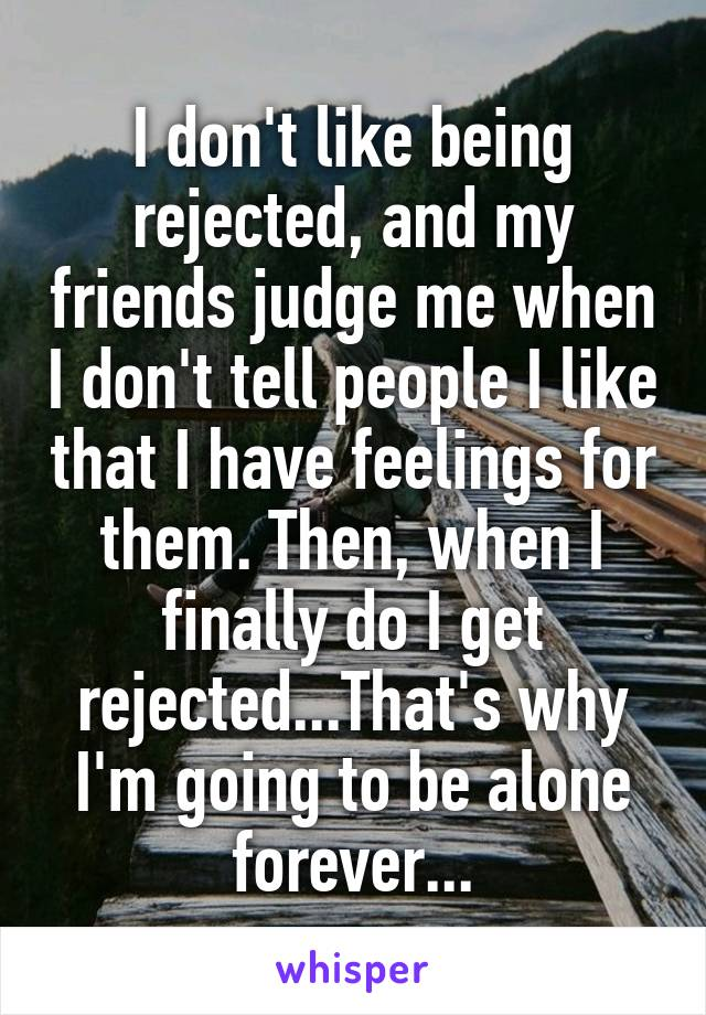 I don't like being rejected, and my friends judge me when I don't tell people I like that I have feelings for them. Then, when I finally do I get rejected...That's why I'm going to be alone forever...