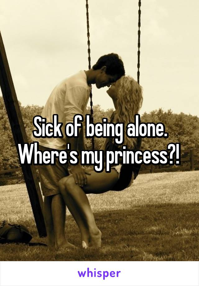 Sick of being alone. Where's my princess?!