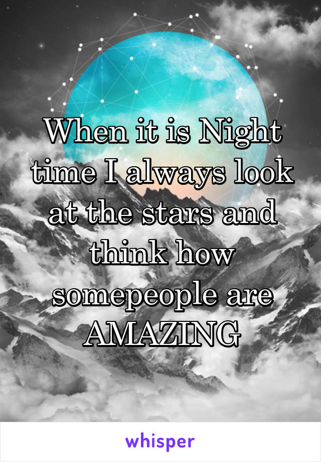 When it is Night time I always look at the stars and think how somepeople are AMAZING