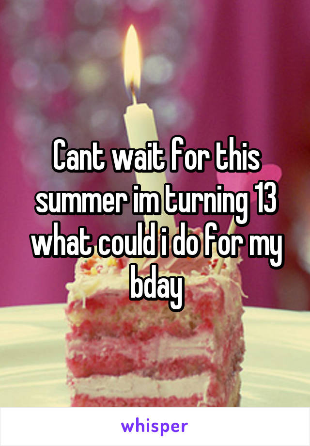 Cant wait for this summer im turning 13 what could i do for my bday