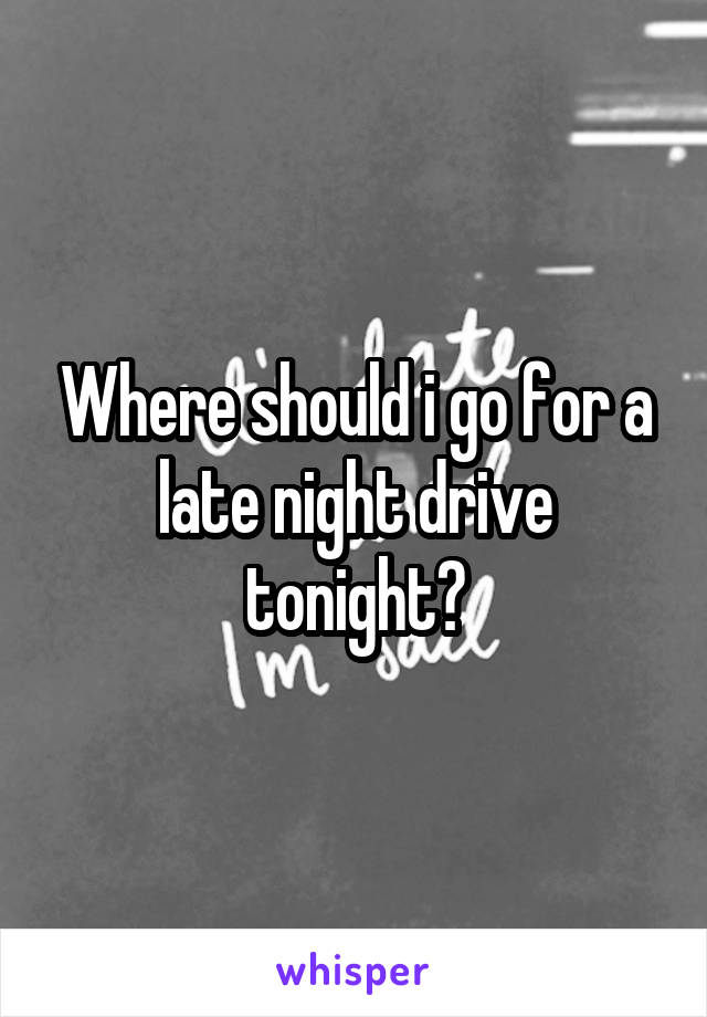 Where should i go for a late night drive tonight?