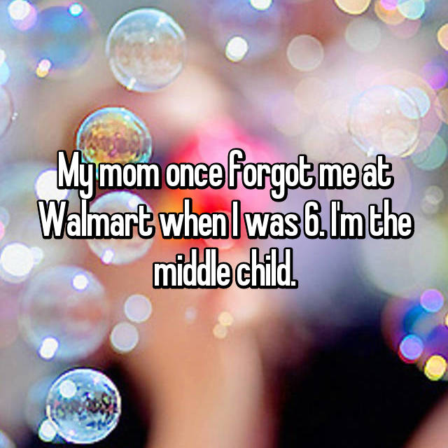 My mom once forgot me at Walmart when I was 6. I'm the middle child.
