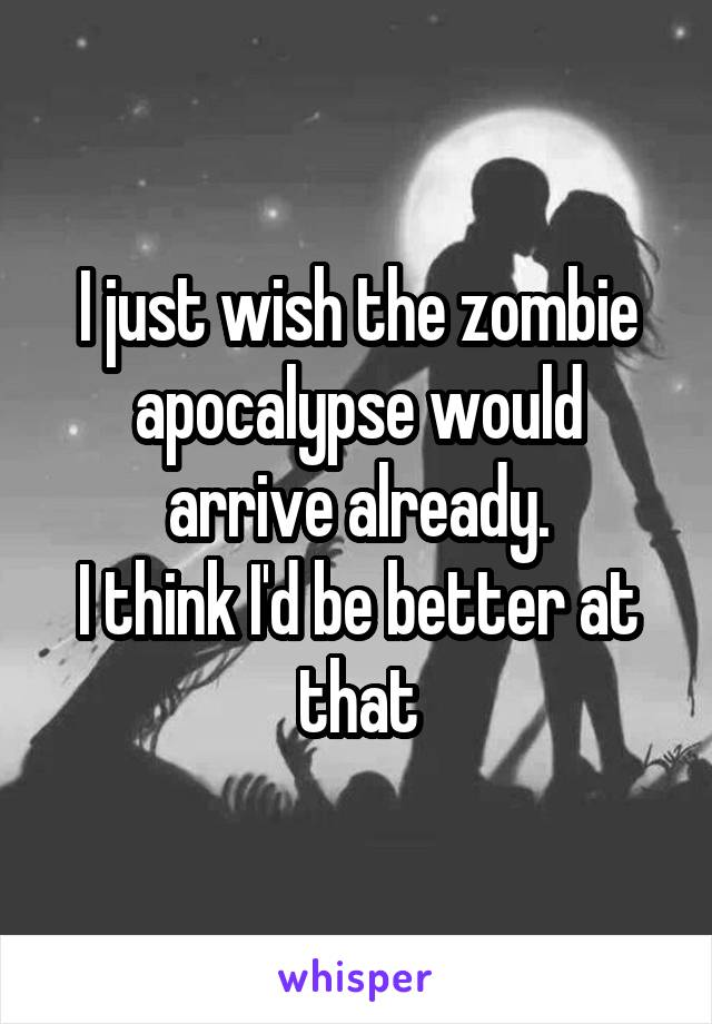 I just wish the zombie apocalypse would arrive already. I think I'd be better at that