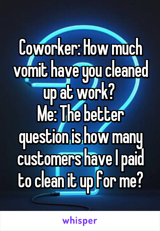 Coworker: How much vomit have you cleaned up at work?  Me: The better question is how many customers have I paid to clean it up for me?