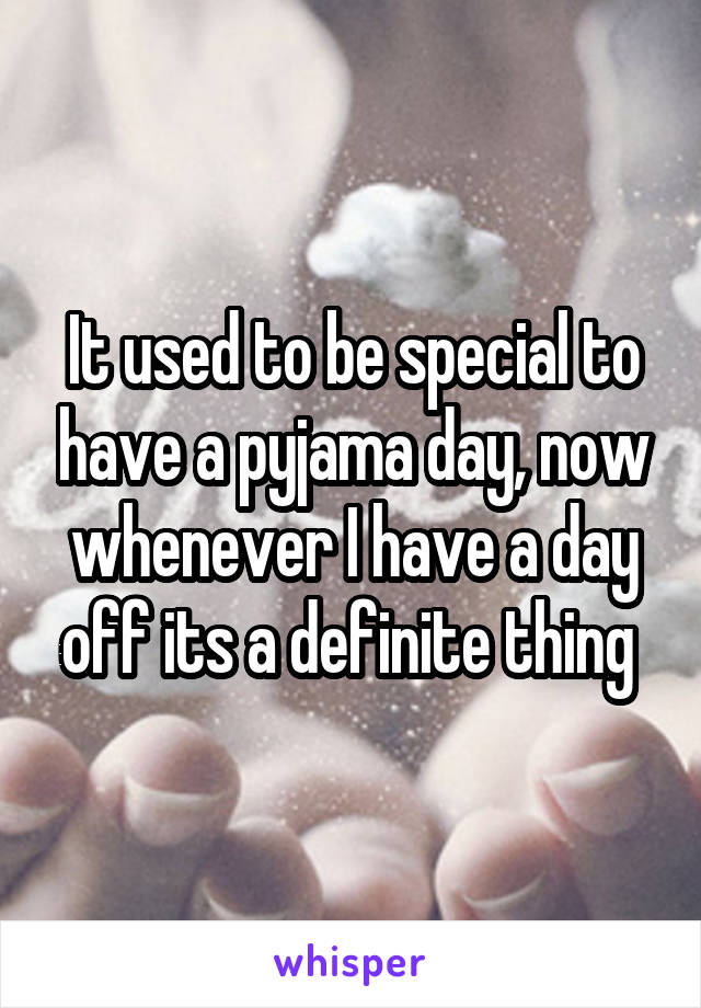 It used to be special to have a pyjama day, now whenever I have a day off its a definite thing