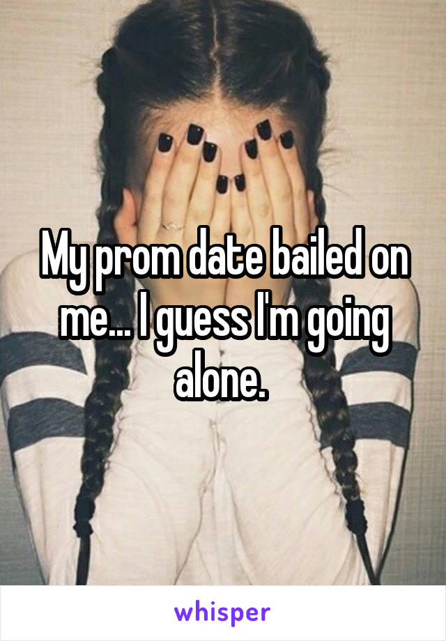 My prom date bailed on me... I guess I'm going alone.