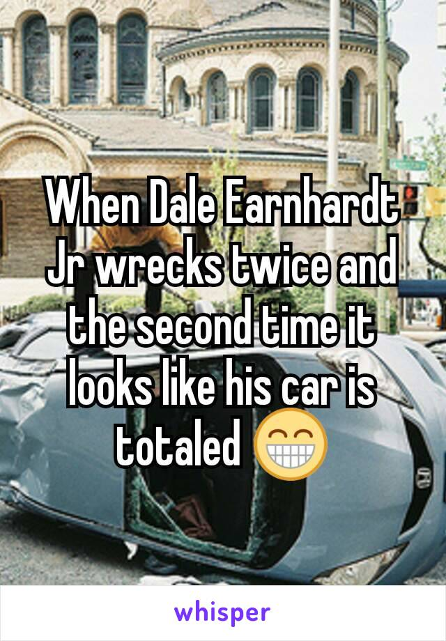 When Dale Earnhardt Jr wrecks twice and the second time it looks like his car is totaled 😁