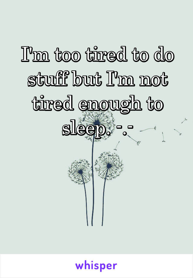 I'm too tired to do stuff but I'm not tired enough to sleep. -.-