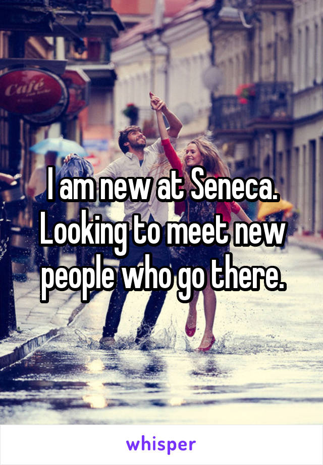 I am new at Seneca. Looking to meet new people who go there.