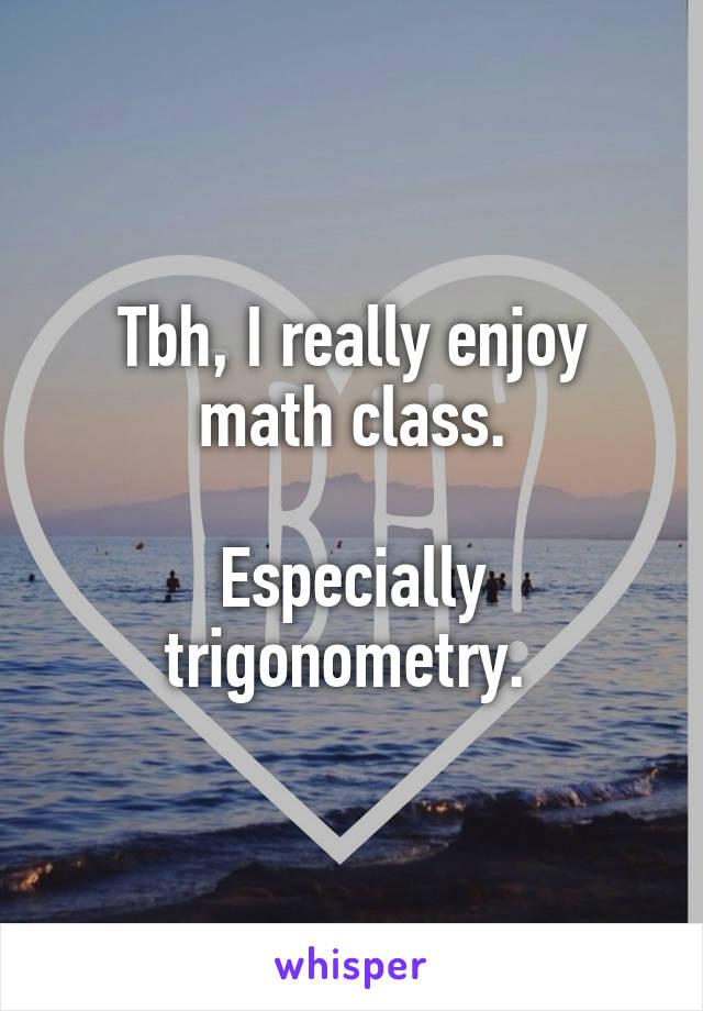 Tbh, I really enjoy math class.  Especially trigonometry.