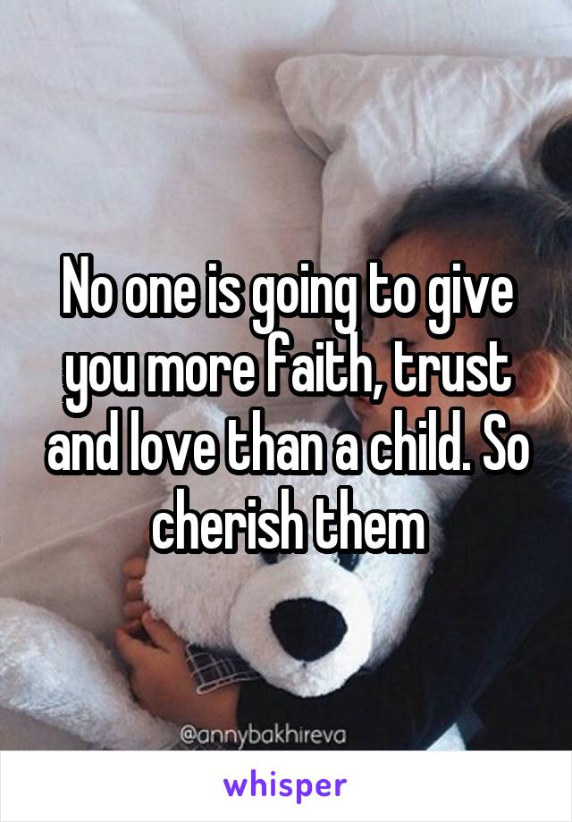 No one is going to give you more faith, trust and love than a child. So cherish them