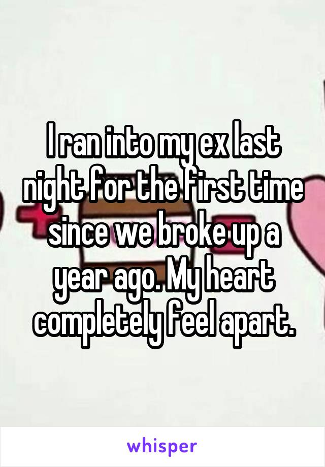 I ran into my ex last night for the first time since we broke up a year ago. My heart completely feel apart.