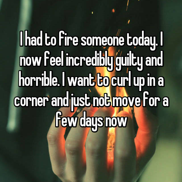 I had to fire someone today. I now feel incredibly guilty and horrible. I want to curl up in a corner and just not move for a few days now