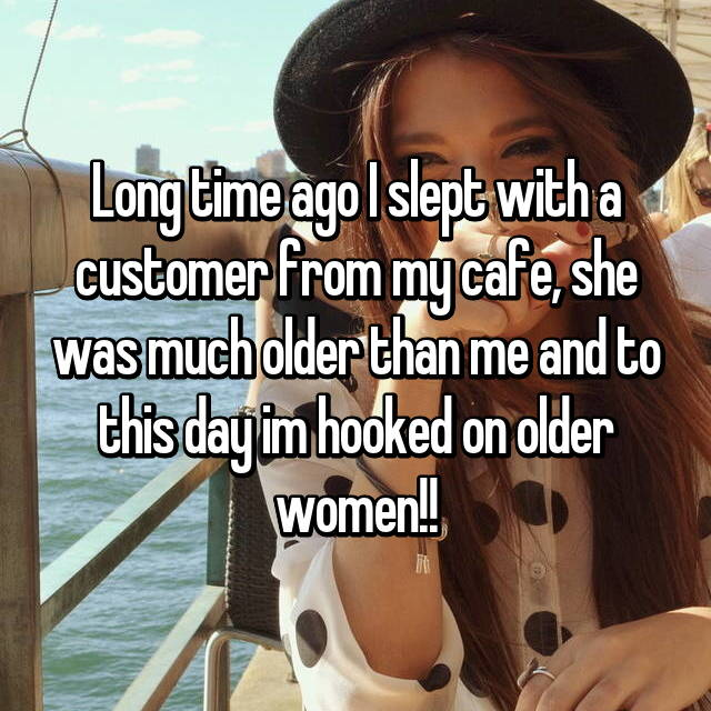 Long time ago I slept with a customer from my cafe, she was much older than me and to this day im hooked on older women!!
