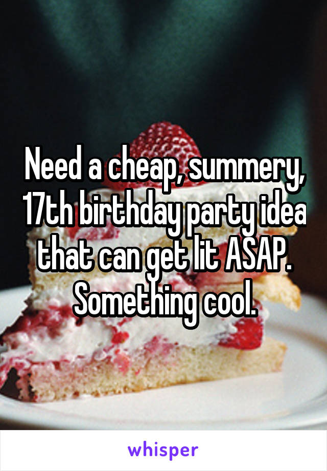 need a cheap summery 17th birthday party idea that can get lit