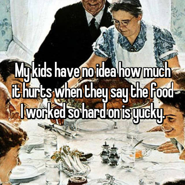 My kids have no idea how much it hurts when they say the food I worked so hard on is yucky.
