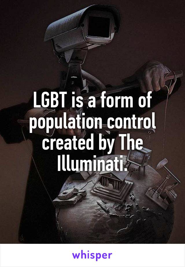 LGBT is a form of population control created by The Illuminati.