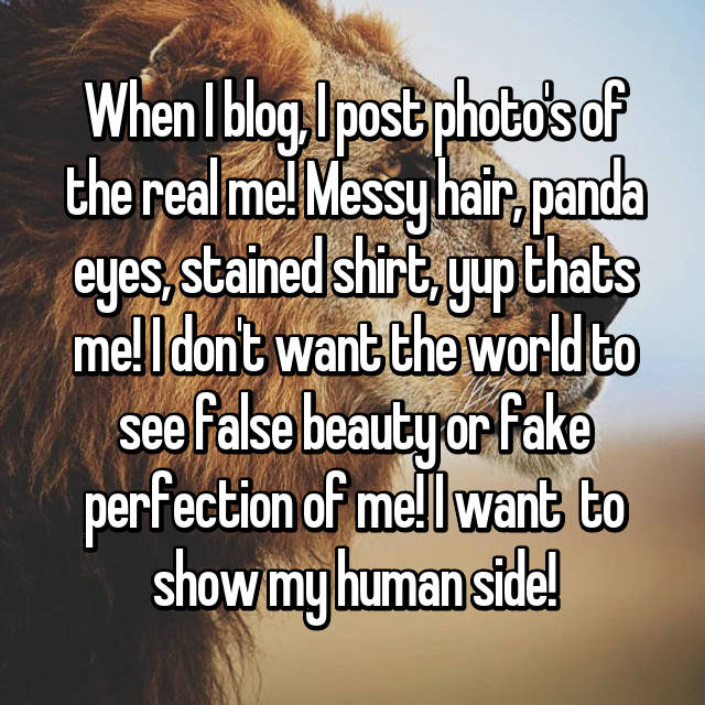 When I blog, I post photo's of the real me! Messy hair, panda eyes, stained shirt, yup thats me! I don't want the world to see false beauty or fake perfection of me! I want  to show my human side!