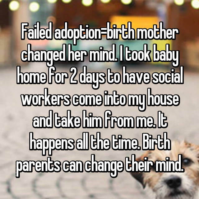 Failed adoption=birth mother changed her mind. I took baby home for 2 days to have social workers come into my house and take him from me. It happens all the time. Birth parents can change their mind.