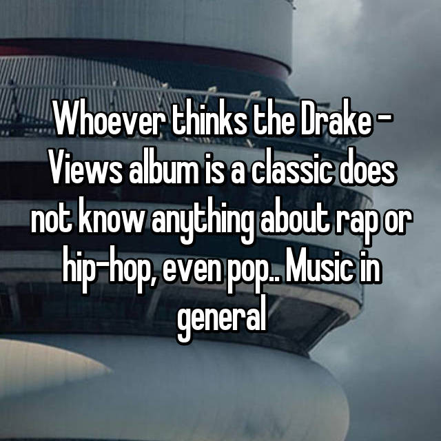 Whoever thinks the Drake - Views album is a classic does not know anything about rap or hip-hop, even pop.. Music in general