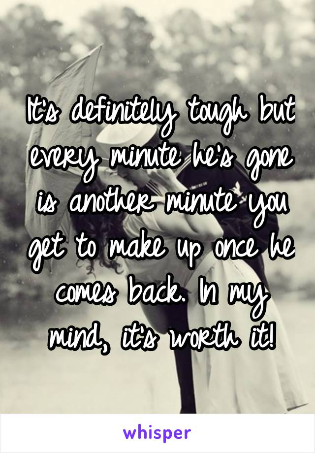 It's definitely tough but every minute he's gone is another minute you get to make up once he comes back. In my mind, it's worth it!