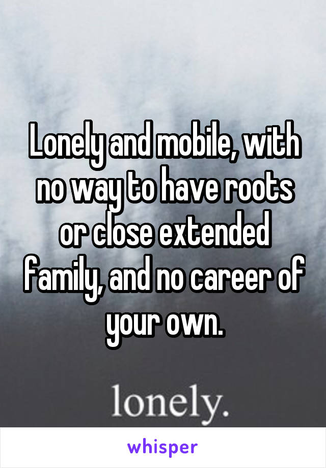 Lonely and mobile, with no way to have roots or close extended family, and no career of your own.