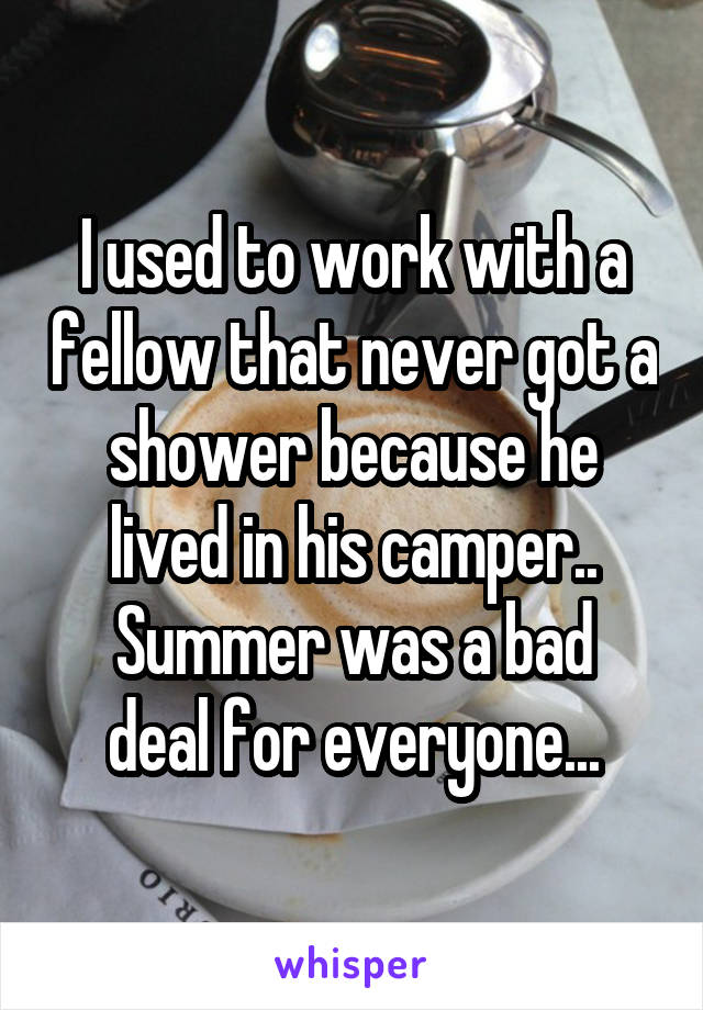 I used to work with a fellow that never got a shower because he lived in his camper.. Summer was a bad deal for everyone...