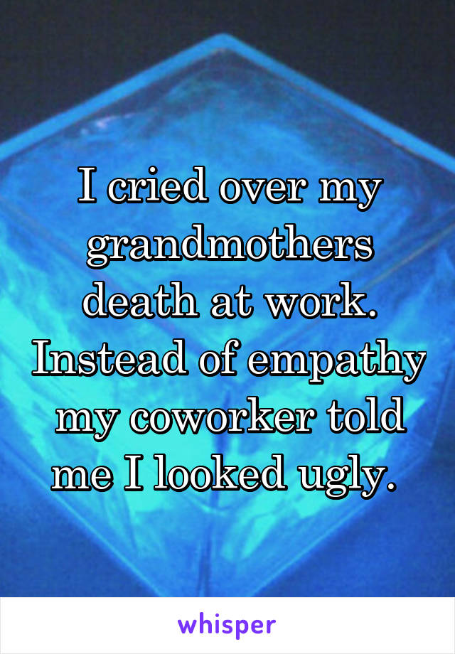 I cried over my grandmothers death at work. Instead of empathy my coworker told me I looked ugly.