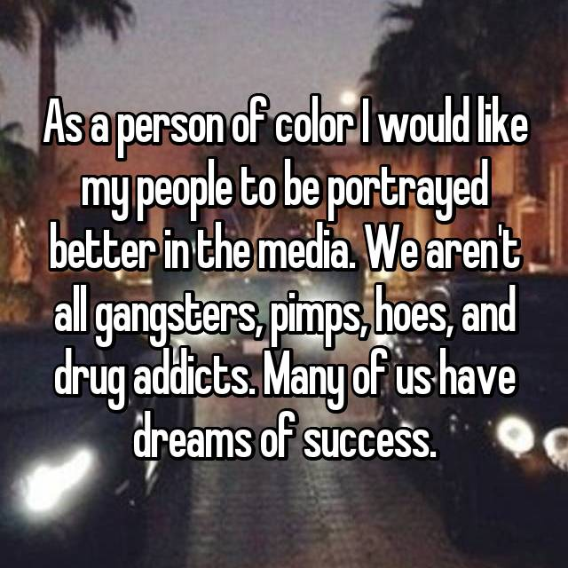 As a person of color I would like my people to be portrayed better in the media. We aren't all gangsters, pimps, hoes, and drug addicts. Many of us have dreams of success.