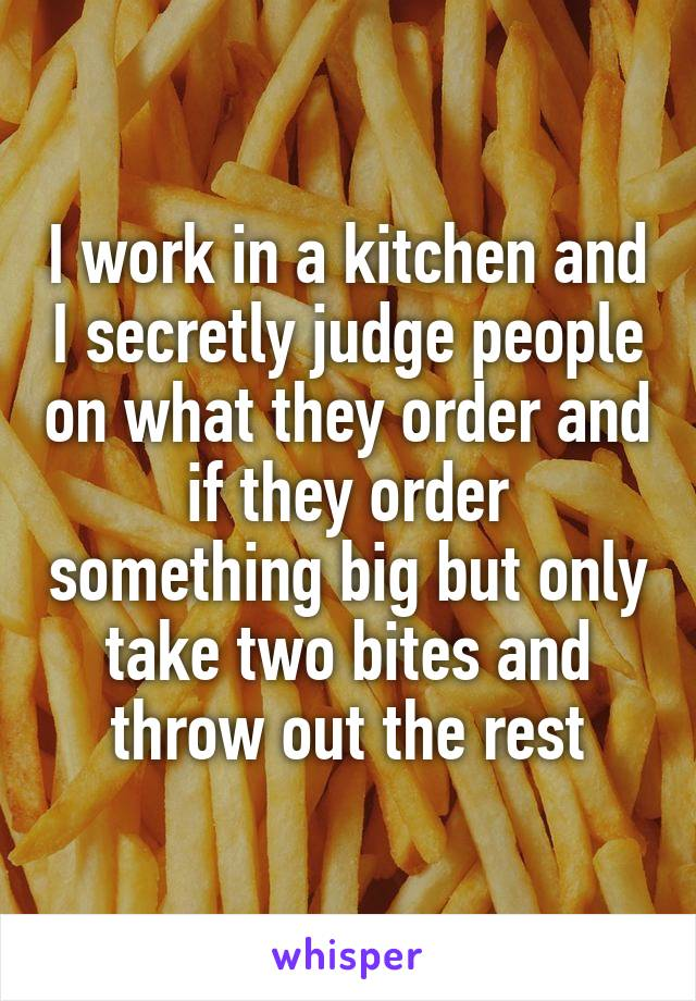 I work in a kitchen and I secretly judge people on what they order and if they order something big but only take two bites and throw out the rest