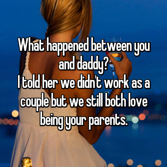 What happened between you and daddy? I told her we didn't work as a couple but we still both love being your parents.