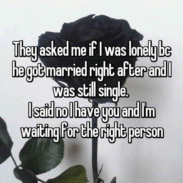 They asked me if I was lonely bc he got married right after and I was still single.  I said no I have you and I'm waiting for the right person