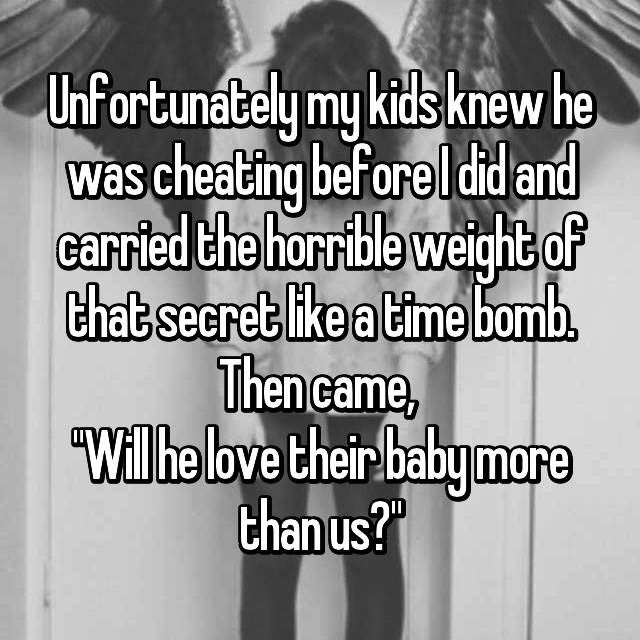 "Unfortunately my kids knew he was cheating before I did and carried the horrible weight of that secret like a time bomb. Then came,  ""Will he love their baby more than us?"""