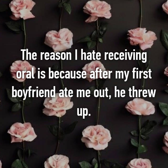 The reason I hate receiving oral is because after my first boyfriend ate me out, he threw up. 😒