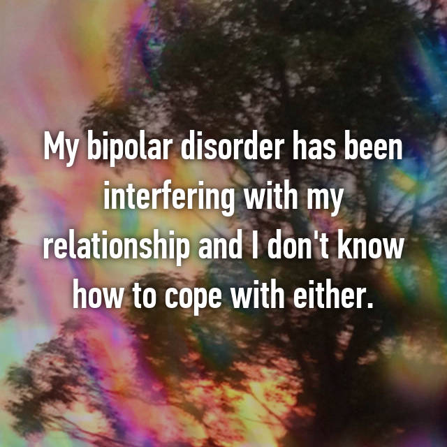 My bipolar disorder has been interfering with my relationship and I don't know how to cope with either.