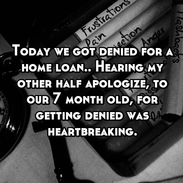Today we got denied for a home loan.. Hearing my other half apologize, to our 7 month old, for getting denied was heartbreaking.
