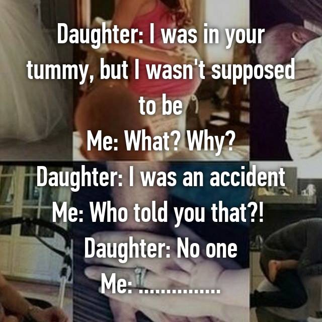 Daughter: I was in your tummy, but I wasn't supposed to be Me: What? Why? Daughter: I was an accident Me: Who told you that?!  Daughter: No one Me: ...............