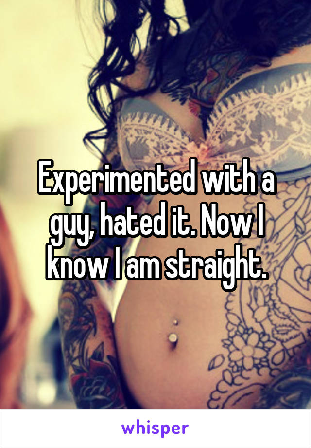 Experimented with a guy, hated it. Now I know I am straight.