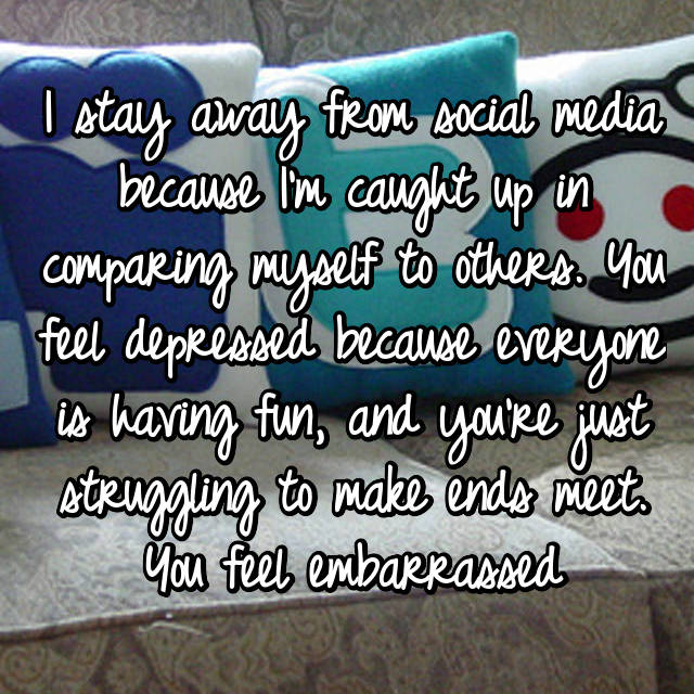 I stay away from social media because I'm caught up in comparing myself to others. You feel depressed because everyone is having fun, and you're just struggling to make ends meet. You feel embarrassed