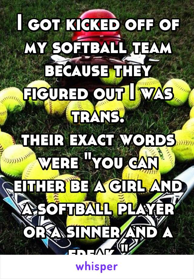 """I got kicked off of my softball team because they figured out I was trans. their exact words were """"you can either be a girl and a softball player or a sinner and a freak."""""""