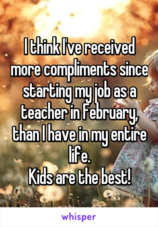 I think I've received more compliments since starting my job as a teacher in February, than I have in my entire life. Kids are the best!