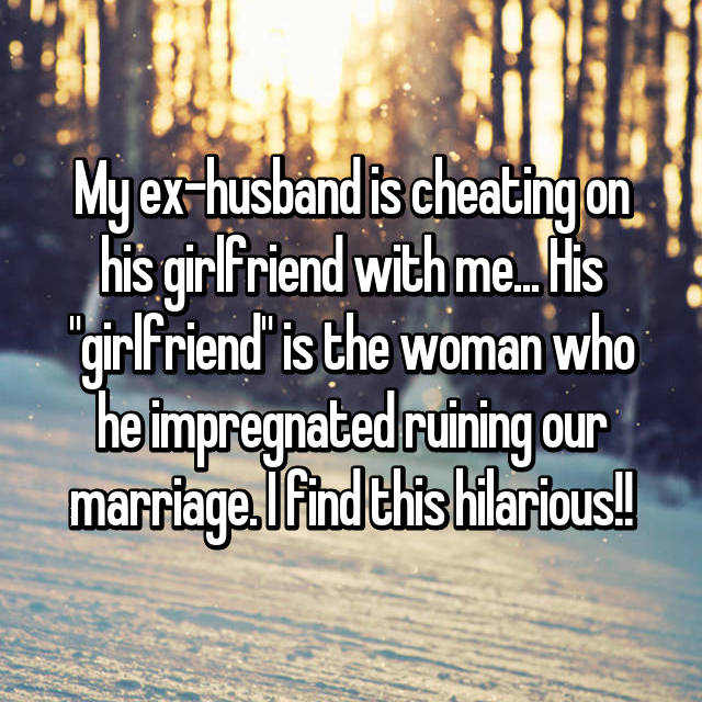 """My ex-husband is cheating on his girlfriend with me... His """"girlfriend"""" is the woman who he impregnated ruining our marriage. I find this hilarious!!"""